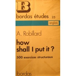 A. ROBILLARD how shall i put it - 500 exercices structuraux 1973 Bordas - Anglais++