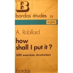 A. ROBILLARD how shall i put it - 500 exercices structuraux 1973 Bordas - Anglais++